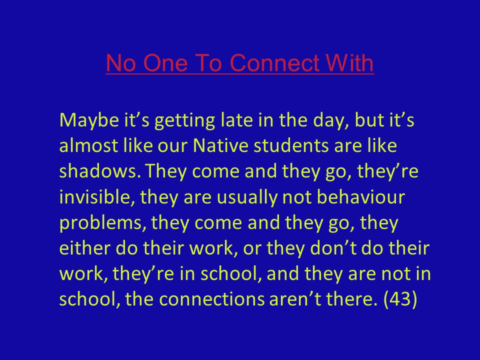 No One To Connect With Maybe it's getting late in the day, but it's almost like our Native students are like shadows. They come and they go, they're i