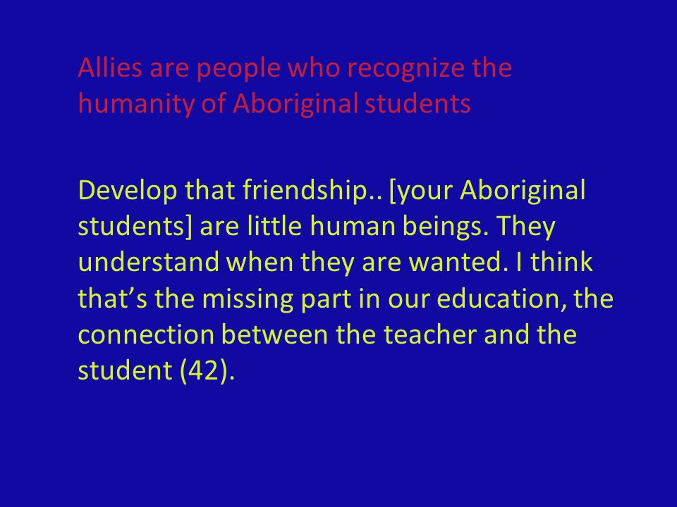 Allies are people who recognize the humanity of Aboriginal students Develop that friendship.. [your Aboriginal students] are little human beings. They