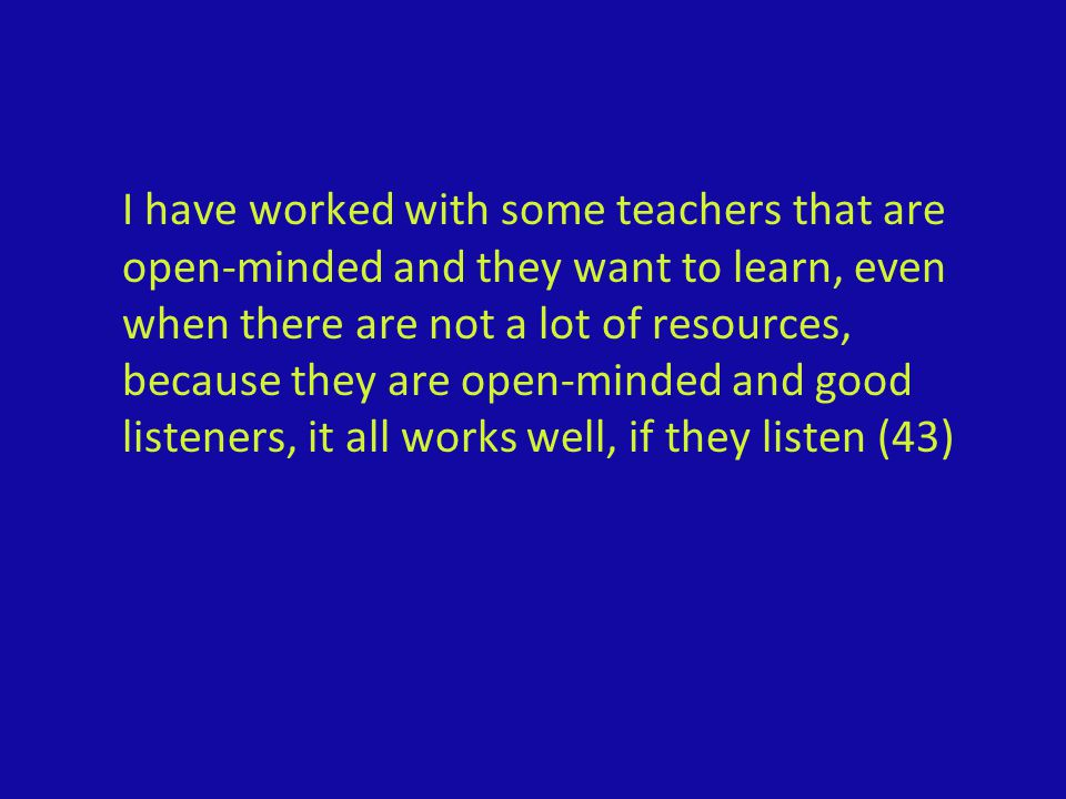 I have worked with some teachers that are open-minded and they want to learn, even when there are not a lot of resources, because they are open-minded