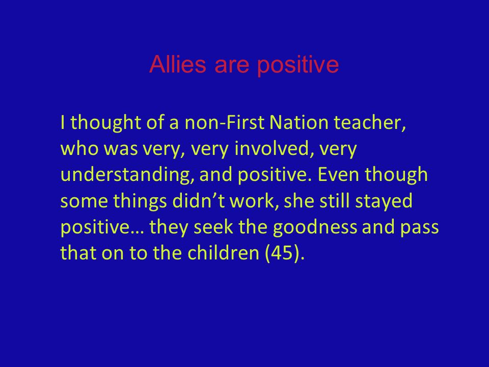 Allies are positive I thought of a non-First Nation teacher, who was very, very involved, very understanding, and positive.