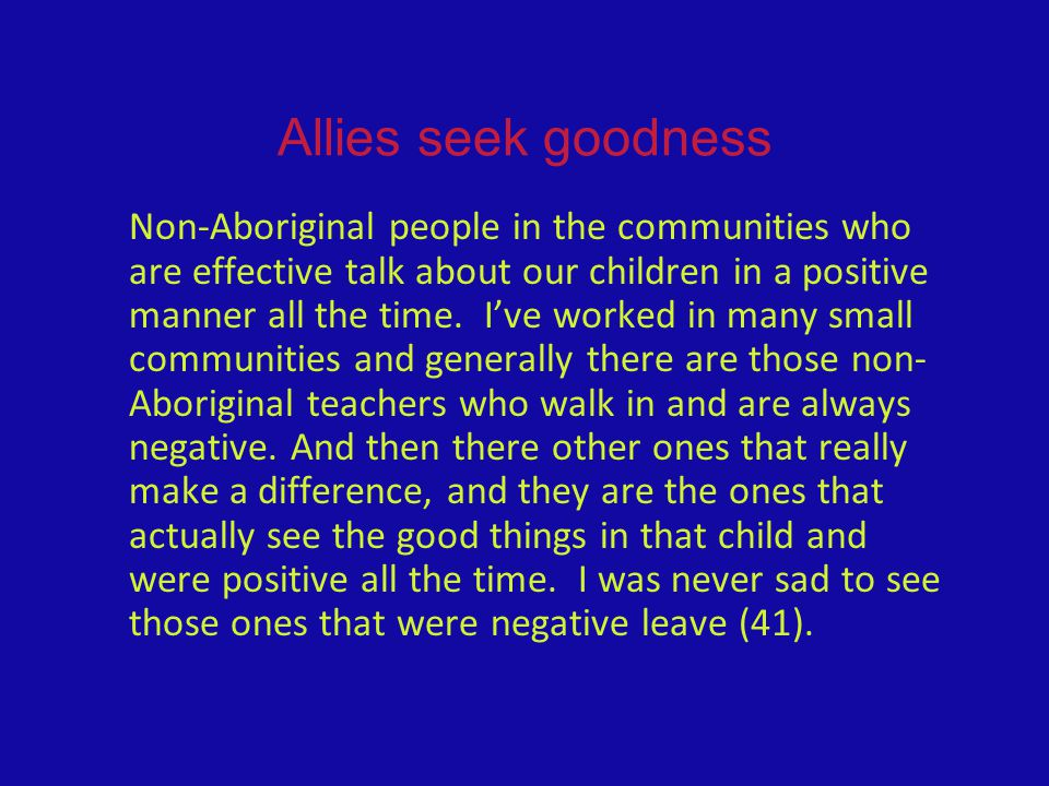 Allies seek goodness Non-Aboriginal people in the communities who are effective talk about our children in a positive manner all the time. I've worked