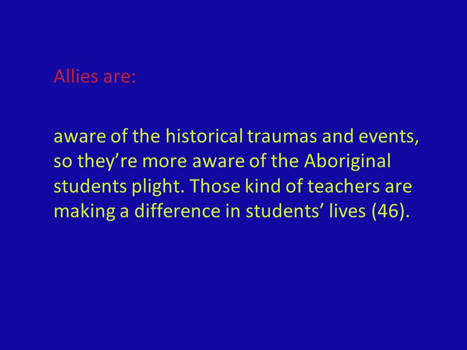 Allies are: aware of the historical traumas and events, so they're more aware of the Aboriginal students plight. Those kind of teachers are making a d