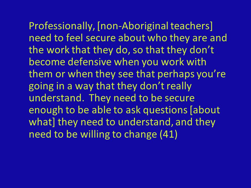 Professionally, [non-Aboriginal teachers] need to feel secure about who they are and the work that they do, so that they don't become defensive when you work with them or when they see that perhaps you're going in a way that they don't really understand.