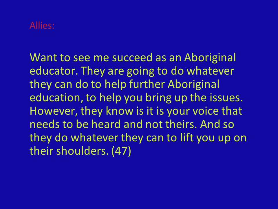 Allies: Want to see me succeed as an Aboriginal educator. They are going to do whatever they can do to help further Aboriginal education, to help you