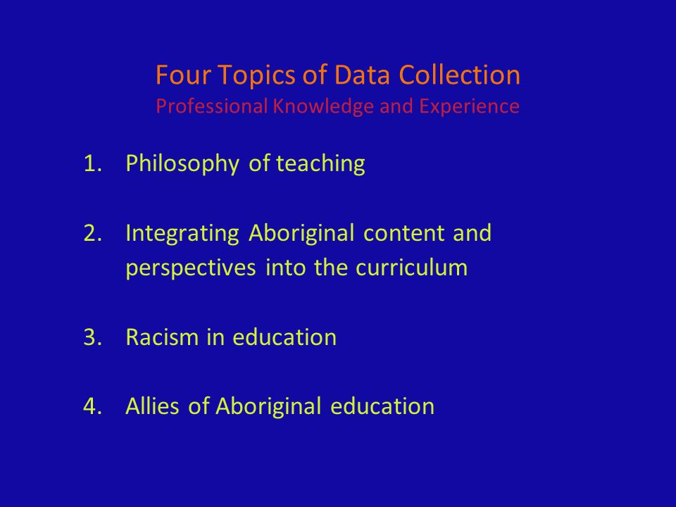 Four Topics of Data Collection Professional Knowledge and Experience 1. Philosophy of teaching 2. Integrating Aboriginal content and perspectives into