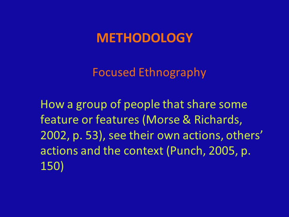 METHODOLOGY Focused Ethnography How a group of people that share some feature or features (Morse & Richards, 2002, p.