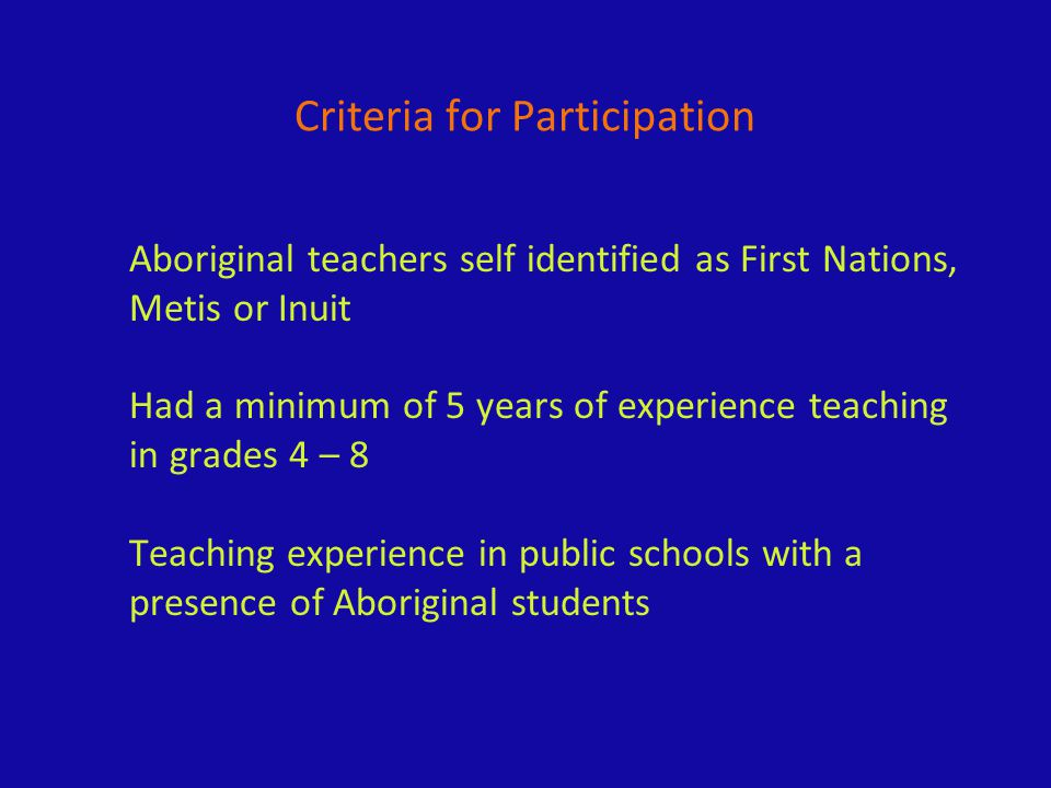 Aboriginal teachers self identified as First Nations, Metis or Inuit Had a minimum of 5 years of experience teaching in grades 4 – 8 Teaching experien