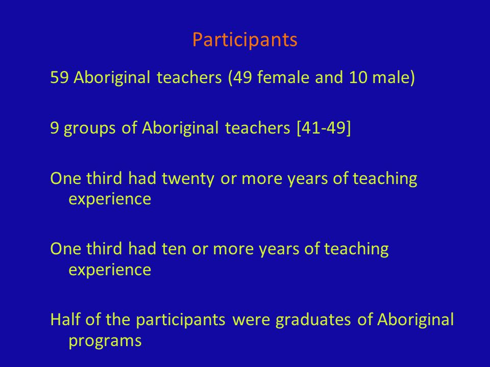 Participants 59 Aboriginal teachers (49 female and 10 male) 9 groups of Aboriginal teachers [41-49] One third had twenty or more years of teaching experience One third had ten or more years of teaching experience Half of the participants were graduates of Aboriginal programs