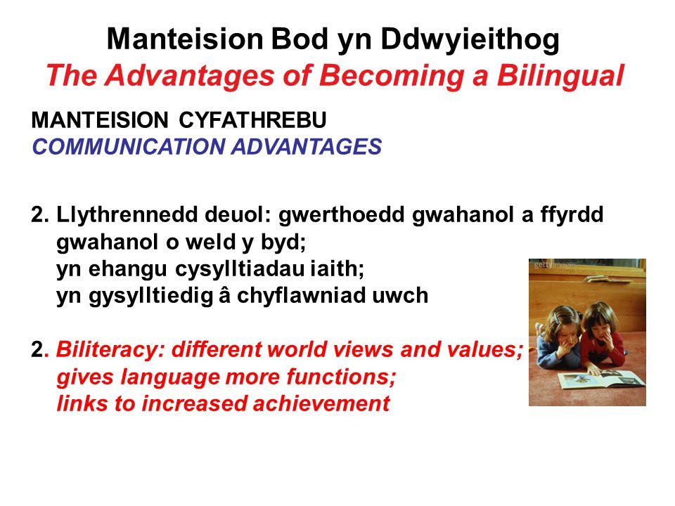 Manteision Bod yn Ddwyieithog The Advantages of Becoming a Bilingual MANTEISION CYFATHREBU COMMUNICATION ADVANTAGES 2.Llythrennedd deuol: gwerthoedd gwahanol a ffyrdd gwahanol o weld y byd; yn ehangu cysylltiadau iaith; yn gysylltiedig â chyflawniad uwch 2.