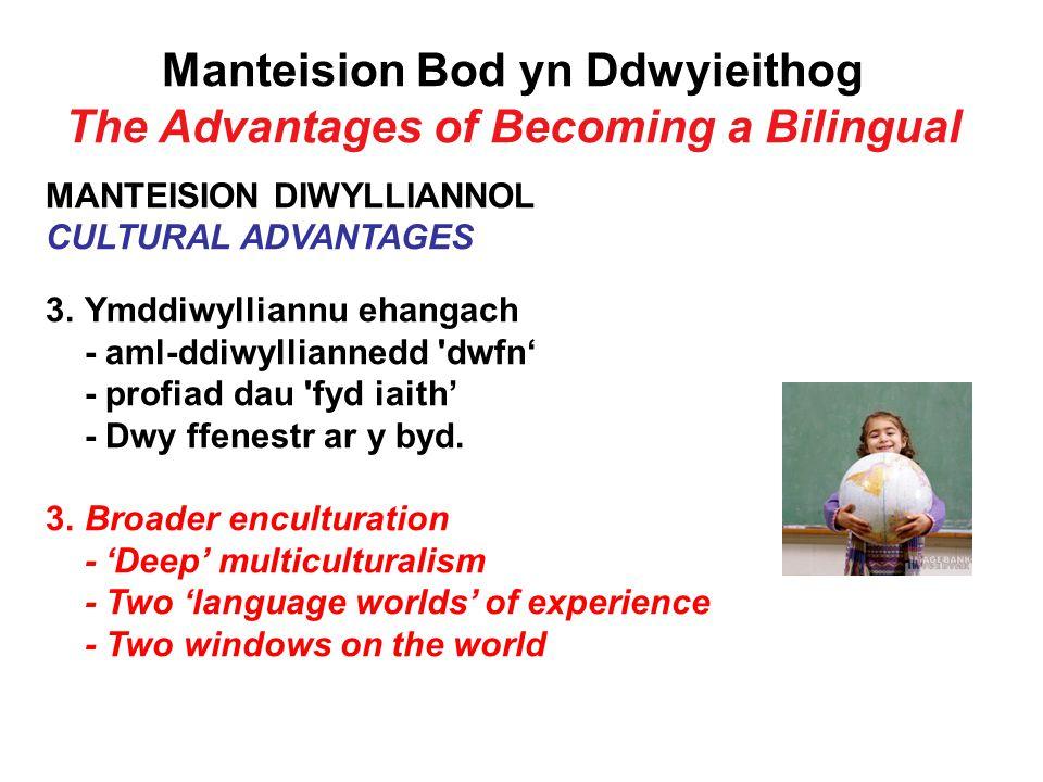 Manteision Bod yn Ddwyieithog The Advantages of Becoming a Bilingual MANTEISION DIWYLLIANNOL CULTURAL ADVANTAGES 3.Ymddiwylliannu ehangach - aml-ddiwylliannedd dwfn' - profiad dau fyd iaith' - Dwy ffenestr ar y byd.
