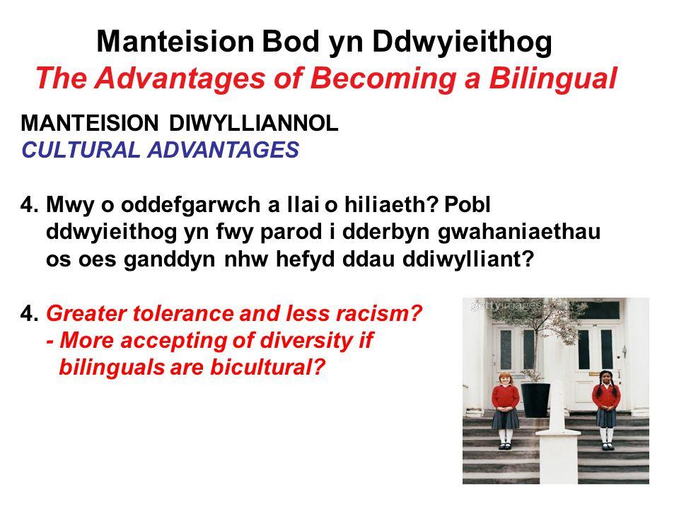 Manteision Bod yn Ddwyieithog The Advantages of Becoming a Bilingual MANTEISION DIWYLLIANNOL CULTURAL ADVANTAGES 4.Mwy o oddefgarwch a llai o hiliaeth.