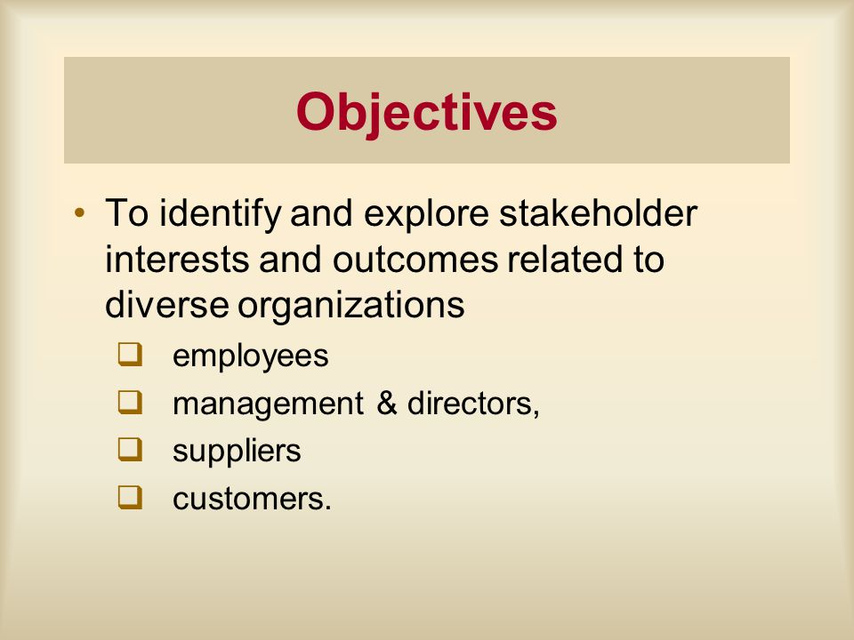 Objectives To identify and explore stakeholder interests and outcomes related to diverse organizations q employees q management & directors, q suppliers q customers.