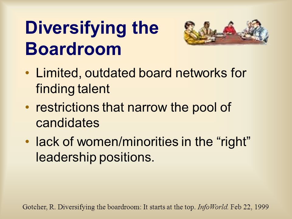 Diversifying the Boardroom Limited, outdated board networks for finding talent restrictions that narrow the pool of candidates lack of women/minorities in the right leadership positions.