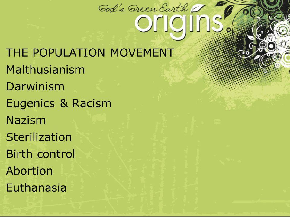 THE POPULATION MOVEMENT Malthusianism Darwinism Eugenics & Racism Nazism Sterilization Birth control Abortion Euthanasia