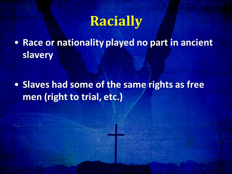 Racially Race or nationality played no part in ancient slaveryRace or nationality played no part in ancient slavery Slaves had some of the same rights as free men (right to trial, etc.)Slaves had some of the same rights as free men (right to trial, etc.)