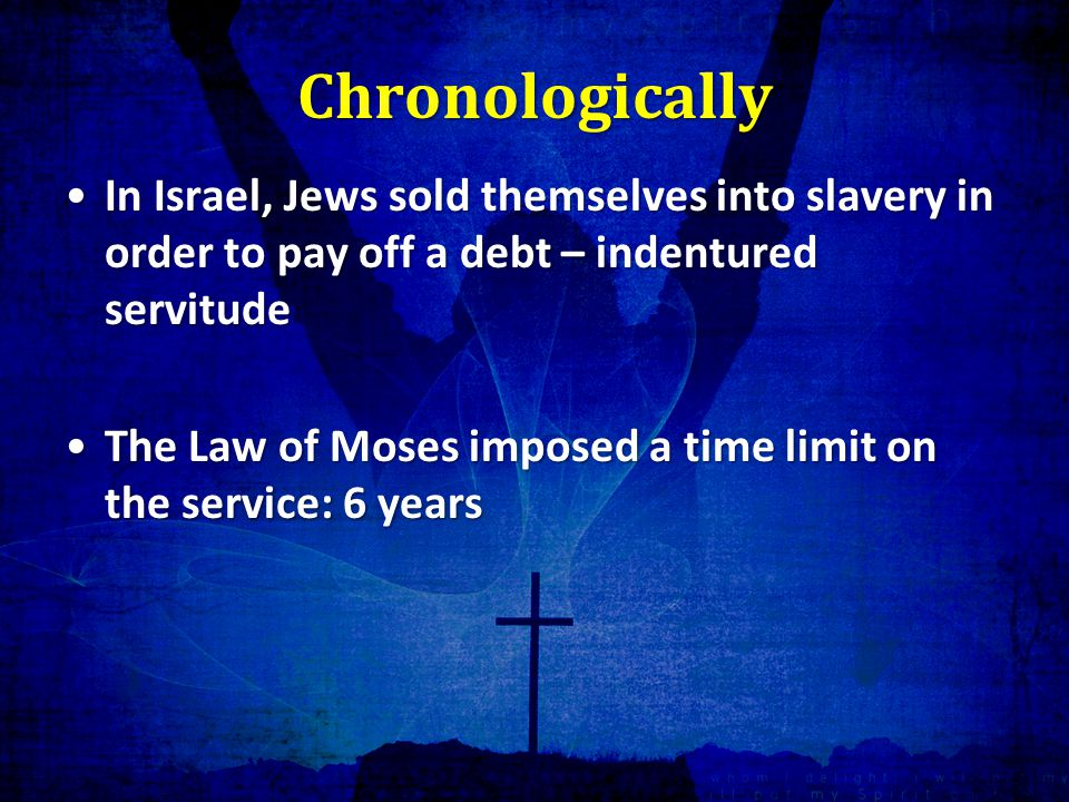Chronologically In Israel, Jews sold themselves into slavery in order to pay off a debt – indentured servitudeIn Israel, Jews sold themselves into slavery in order to pay off a debt – indentured servitude The Law of Moses imposed a time limit on the service: 6 yearsThe Law of Moses imposed a time limit on the service: 6 years