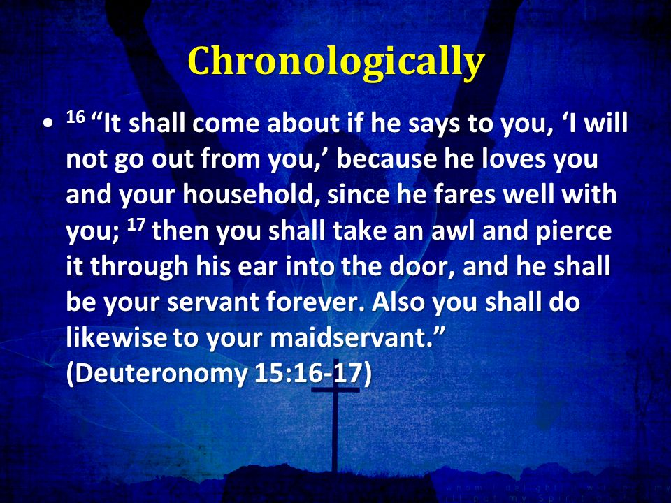 Chronologically 16 It shall come about if he says to you, 'I will not go out from you,' because he loves you and your household, since he fares well with you; 17 then you shall take an awl and pierce it through his ear into the door, and he shall be your servant forever.