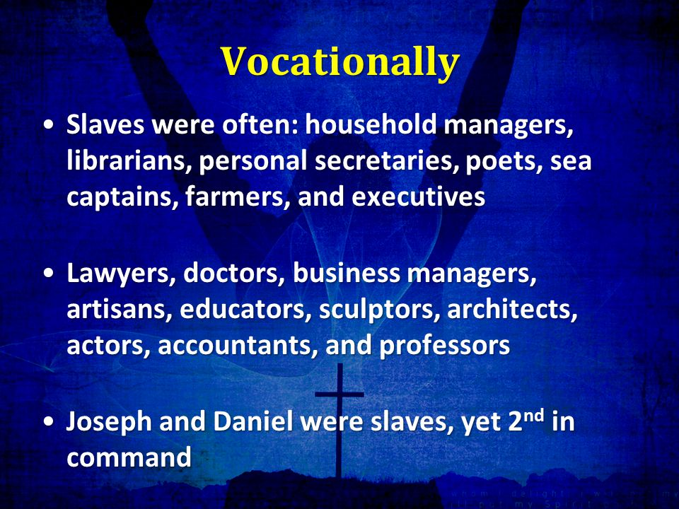 Vocationally Slaves were often: household managers, librarians, personal secretaries, poets, sea captains, farmers, and executivesSlaves were often: household managers, librarians, personal secretaries, poets, sea captains, farmers, and executives Lawyers, doctors, business managers, artisans, educators, sculptors, architects, actors, accountants, and professorsLawyers, doctors, business managers, artisans, educators, sculptors, architects, actors, accountants, and professors Joseph and Daniel were slaves, yet 2 nd in commandJoseph and Daniel were slaves, yet 2 nd in command