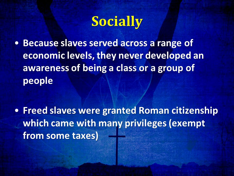Socially Because slaves served across a range of economic levels, they never developed an awareness of being a class or a group of peopleBecause slaves served across a range of economic levels, they never developed an awareness of being a class or a group of people Freed slaves were granted Roman citizenship which came with many privileges (exempt from some taxes)Freed slaves were granted Roman citizenship which came with many privileges (exempt from some taxes)