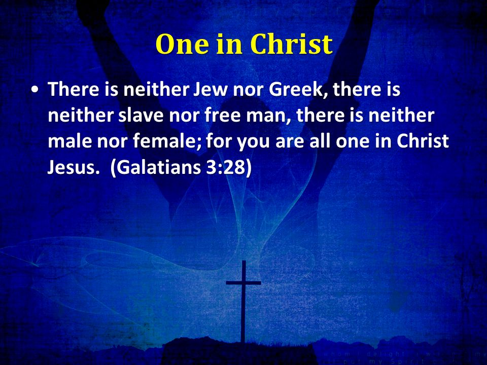 One in Christ There is neither Jew nor Greek, there is neither slave nor free man, there is neither male nor female; for you are all one in Christ Jesus.