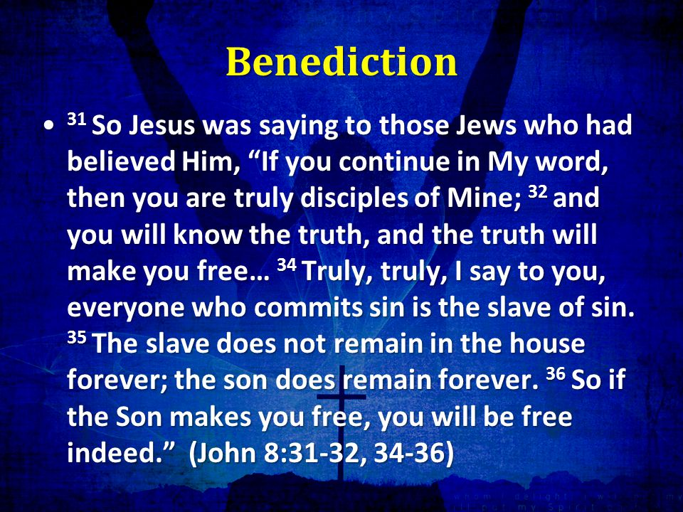 Benediction 31 So Jesus was saying to those Jews who had believed Him, If you continue in My word, then you are truly disciples of Mine; 32 and you will know the truth, and the truth will make you free… 34 Truly, truly, I say to you, everyone who commits sin is the slave of sin.