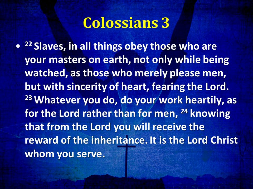 Colossians 3 22 Slaves, in all things obey those who are your masters on earth, not only while being watched, as those who merely please men, but with sincerity of heart, fearing the Lord.