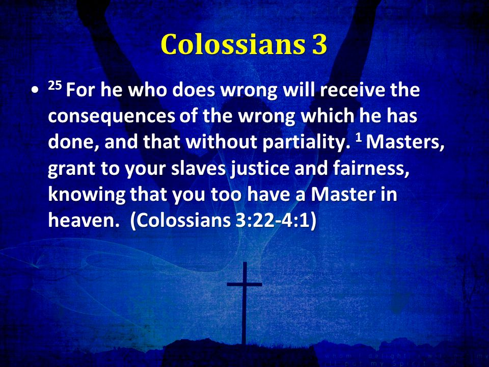 Colossians 3 25 For he who does wrong will receive the consequences of the wrong which he has done, and that without partiality.
