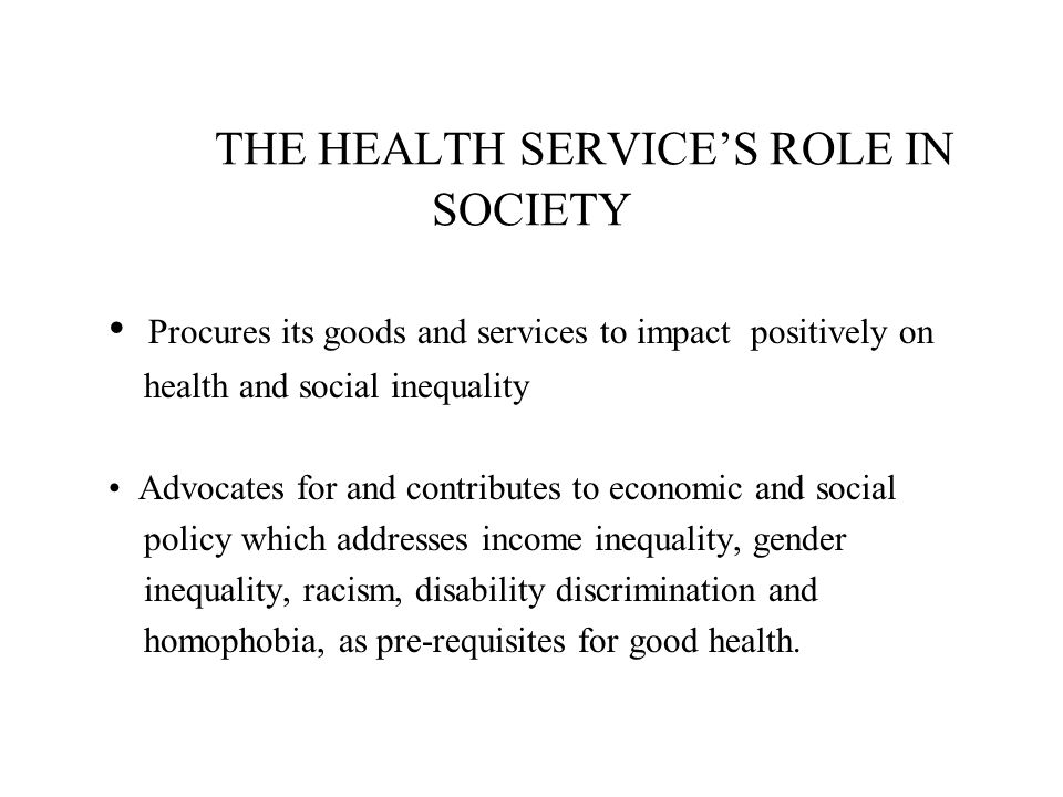 THE HEALTH SERVICE'S ROLE IN SOCIETY Procures its goods and services to impact positively on health and social inequality Advocates for and contribute