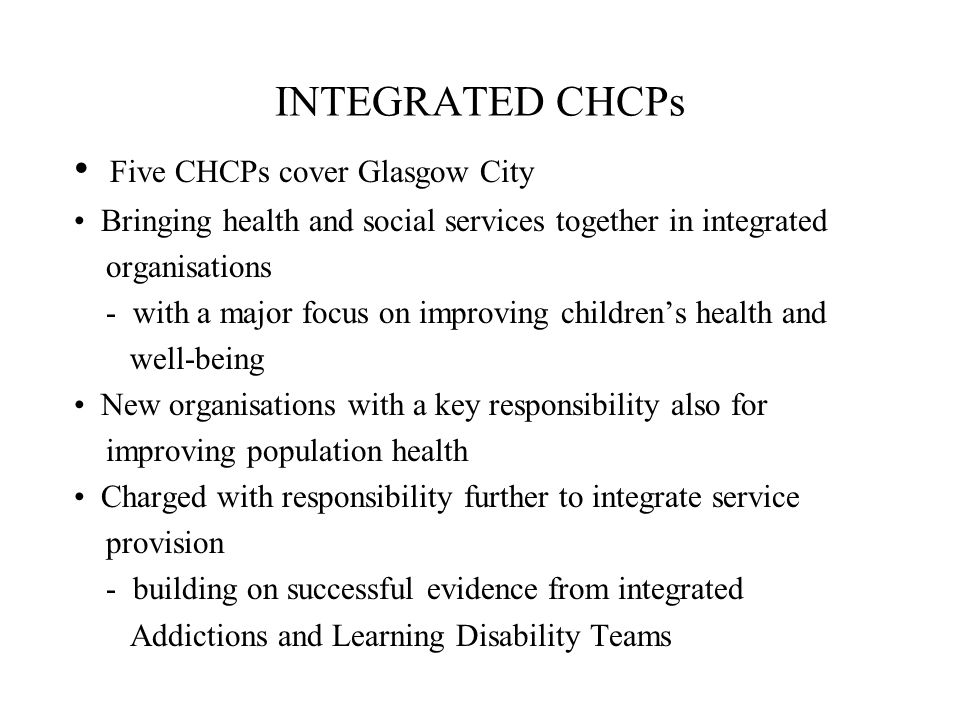 INTEGRATED CHCPs Five CHCPs cover Glasgow City Bringing health and social services together in integrated organisations - with a major focus on improv