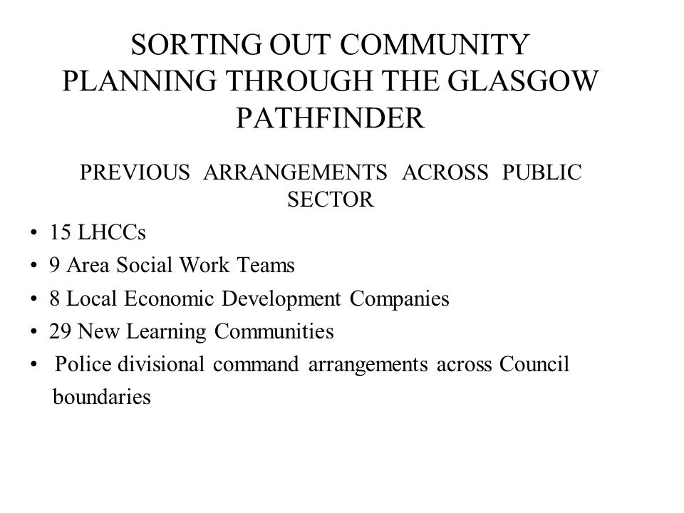 SORTING OUT COMMUNITY PLANNING THROUGH THE GLASGOW PATHFINDER PREVIOUS ARRANGEMENTS ACROSS PUBLIC SECTOR 15 LHCCs 9 Area Social Work Teams 8 Local Economic Development Companies 29 New Learning Communities Police divisional command arrangements across Council boundaries