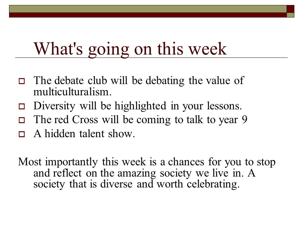 What s going on this week  The debate club will be debating the value of multiculturalism.