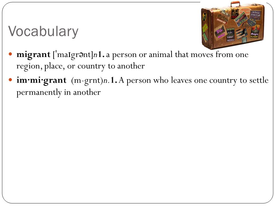 Vocabulary migrant [ ˈ ma ɪ gr ə nt]n1. a person or animal that moves from one region, place, or country to another im·mi·grant (m-grnt)n.1. A person