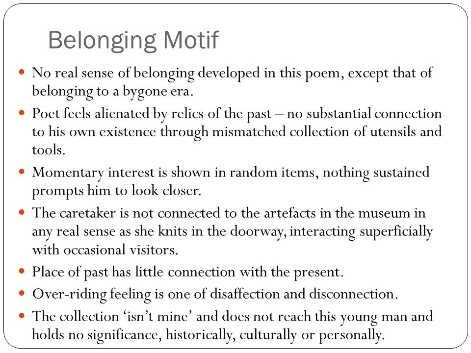 Belonging Motif No real sense of belonging developed in this poem, except that of belonging to a bygone era. Poet feels alienated by relics of the pas