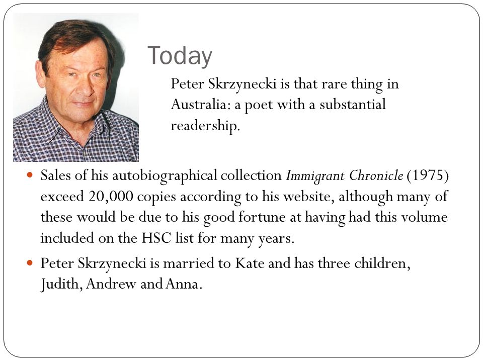 Today Peter Skrzynecki is that rare thing in Australia: a poet with a substantial readership. Sales of his autobiographical collection Immigrant Chron