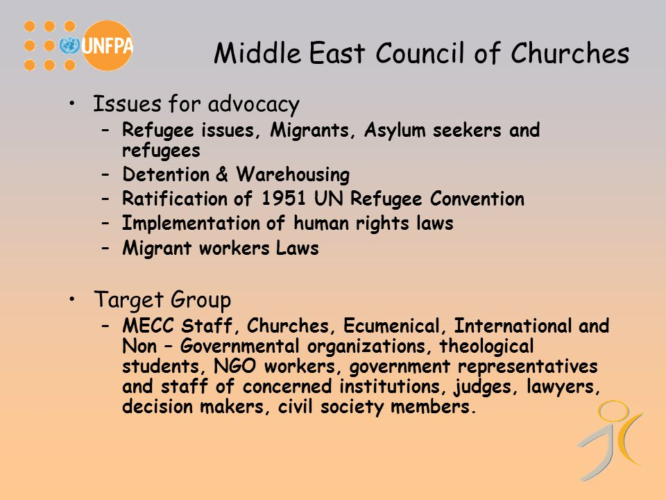 Middle East Council of Churches Issues for advocacy –Refugee issues, Migrants, Asylum seekers and refugees –Detention & Warehousing –Ratification of 1951 UN Refugee Convention –Implementation of human rights laws –Migrant workers Laws Target Group –MECC Staff, Churches, Ecumenical, International and Non – Governmental organizations, theological students, NGO workers, government representatives and staff of concerned institutions, judges, lawyers, decision makers, civil society members.