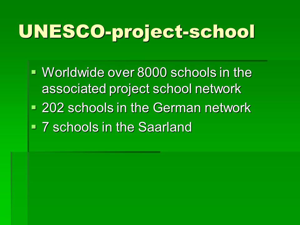 UNESCO-project-school  Worldwide over 8000 schools in the associated project school network  202 schools in the German network  7 schools in the Saarland