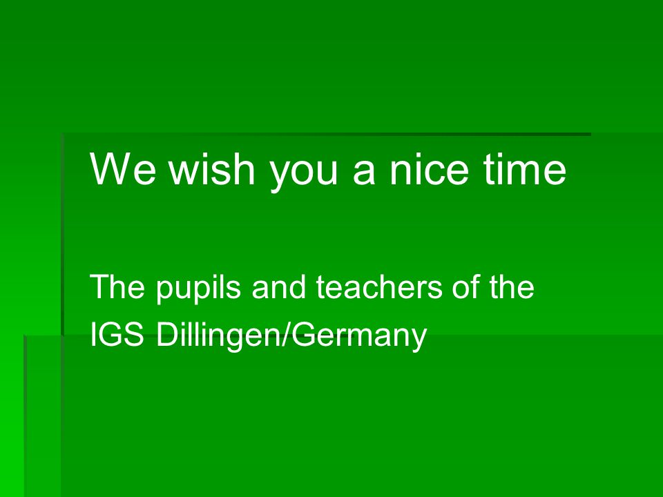 We wish you a nice time The pupils and teachers of the IGS Dillingen/Germany