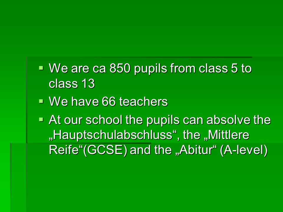 "WWWWe are ca 850 pupils from class 5 to class 13 WWWWe have 66 teachers AAAAt our school the pupils can absolve the ""Hauptschulabschluss , the ""Mittlere Reife (GCSE) and the ""Abitur (A-level)"