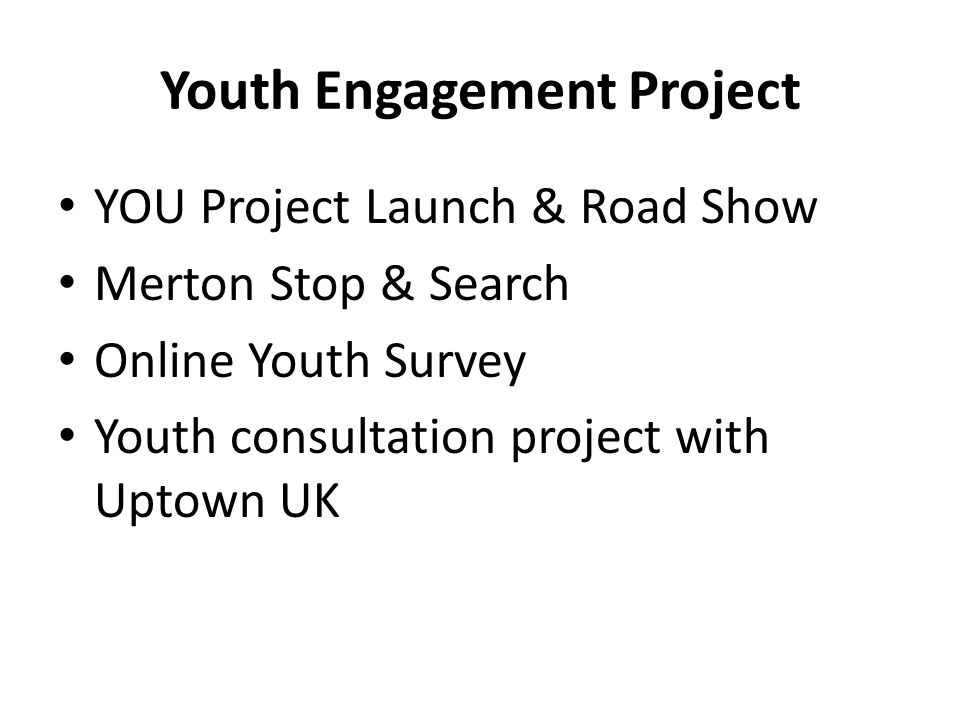 Youth Engagement Project YOU Project Launch & Road Show Merton Stop & Search Online Youth Survey Youth consultation project with Uptown UK