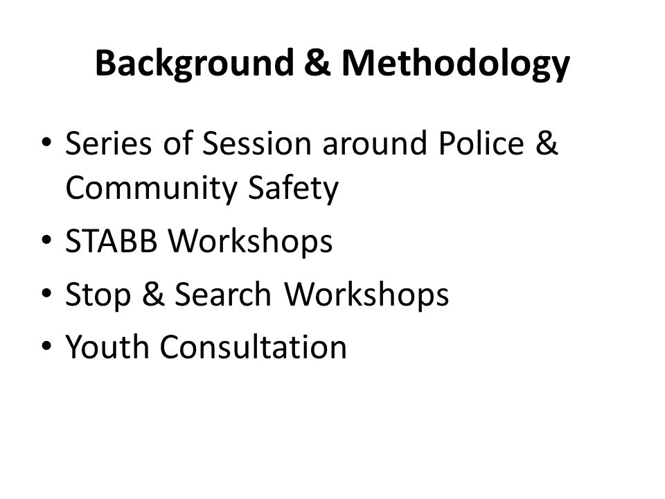 Background & Methodology Series of Session around Police & Community Safety STABB Workshops Stop & Search Workshops Youth Consultation