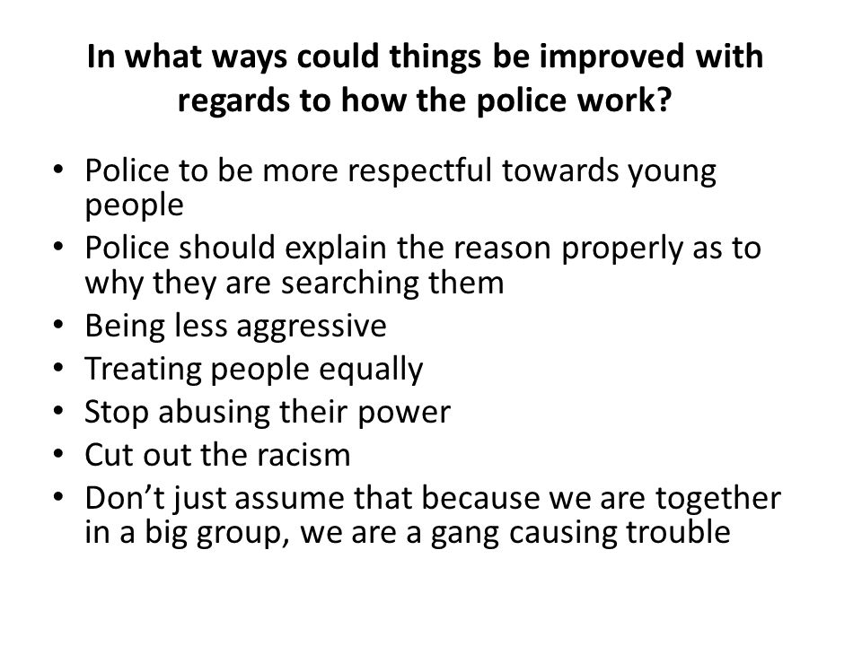 Police to be more respectful towards young people Police should explain the reason properly as to why they are searching them Being less aggressive Treating people equally Stop abusing their power Cut out the racism Don't just assume that because we are together in a big group, we are a gang causing trouble In what ways could things be improved with regards to how the police work