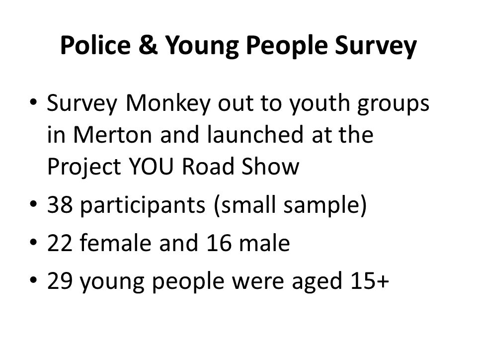 Police & Young People Survey Survey Monkey out to youth groups in Merton and launched at the Project YOU Road Show 38 participants (small sample) 22 female and 16 male 29 young people were aged 15+