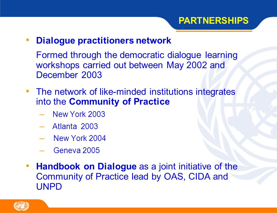 Dialogue practitioners network Formed through the democratic dialogue learning workshops carried out between May 2002 and December 2003 The network of like-minded institutions integrates into the Community of Practice – New York 2003 – Atlanta 2003 – New York 2004 – Geneva 2005 Handbook on Dialogue as a joint initiative of the Community of Practice lead by OAS, CIDA and UNPD PARTNERSHIPS