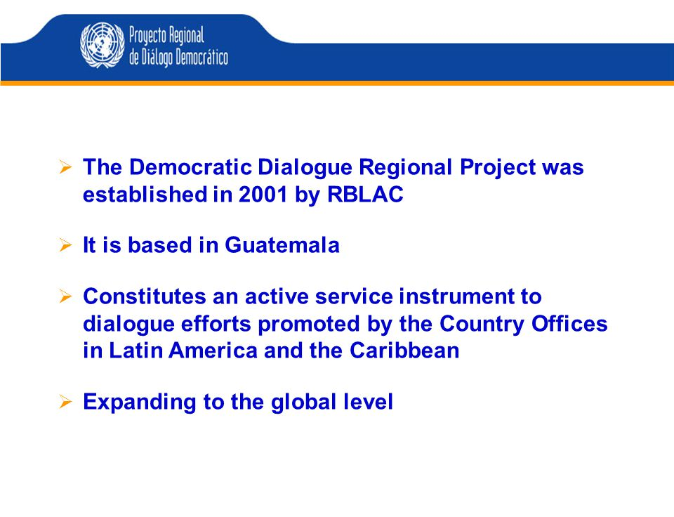  The Democratic Dialogue Regional Project was established in 2001 by RBLAC  It is based in Guatemala  Constitutes an active service instrument to dialogue efforts promoted by the Country Offices in Latin America and the Caribbean  Expanding to the global level