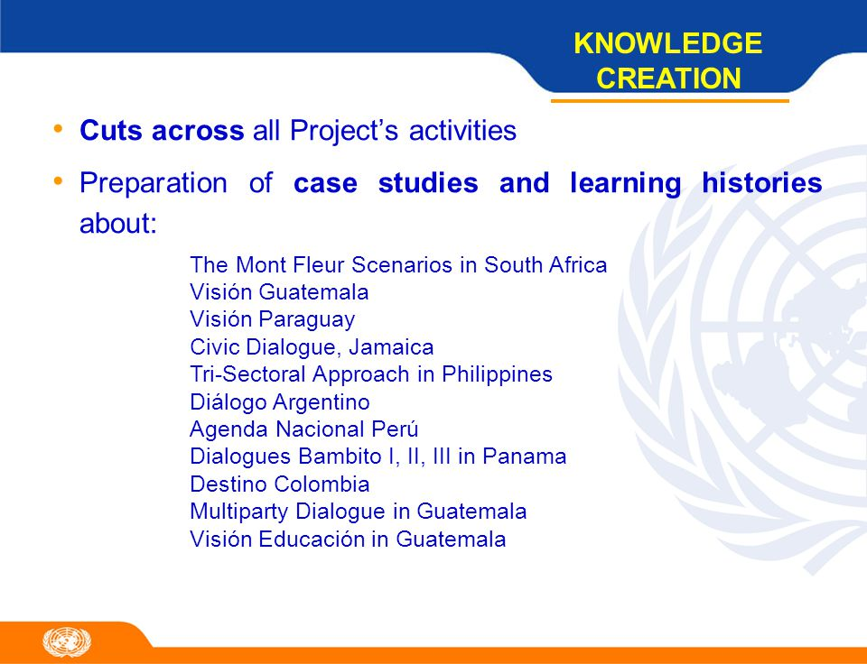 Cuts across all Project's activities Preparation of case studies and learning histories about: KNOWLEDGE CREATION The Mont Fleur Scenarios in South Africa Visión Guatemala Visión Paraguay Civic Dialogue, Jamaica Tri-Sectoral Approach in Philippines Diálogo Argentino Agenda Nacional Perú Dialogues Bambito I, II, III in Panama Destino Colombia Multiparty Dialogue in Guatemala Visión Educación in Guatemala