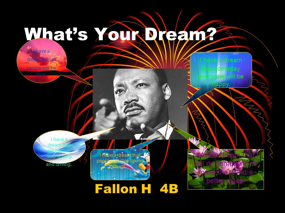 What's Your Dream. Fallon H 4B I have a dream that someday everyone will be happy.