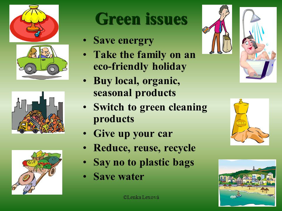 ©Lenka Lexová Green issues Save energry Take the family on an eco-friendly holiday Buy local, organic, seasonal products Switch to green cleaning products Give up your car Reduce, reuse, recycle Say no to plastic bags Save water