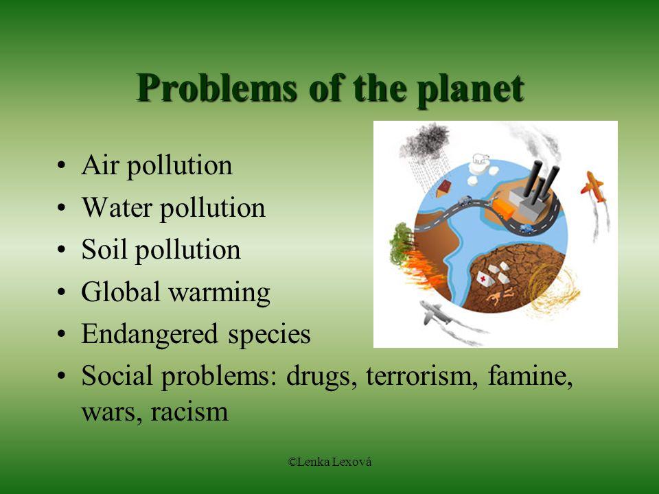 ©Lenka Lexová Problems of the planet Air pollution Water pollution Soil pollution Global warming Endangered species Social problems: drugs, terrorism, famine, wars, racism