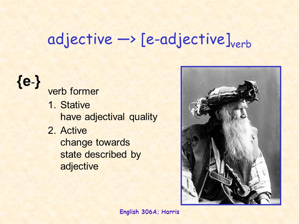 English 306A; Harris {e-}{e-} verb former 1.Stative have adjectival quality 2.Active change towards state described by adjective adjective —> [e-adjective] verb