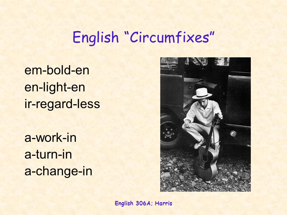 English 306A; Harris English Circumfixes em-bold-en en-light-en ir-regard-less a-work-in a-turn-in a-change-in